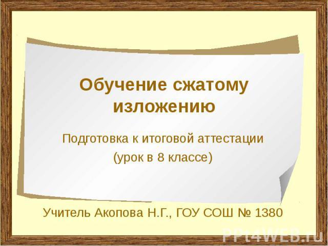 Обучение сжатому изложению Подготовка к итоговой аттестации (урок в 8 классе) Учитель Акопова Н.Г., ГОУ СОШ № 1380