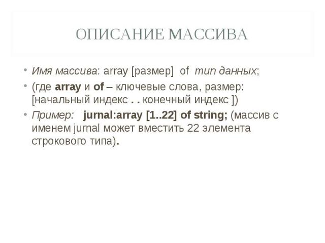 Описание массиваИмя массива: array [размер] of тип данных;(где array и of – ключевые слова, размер: [начальный индекс . . конечный индекс ])Пример: jurnal:array [1..22] of string; (массив с именем jurnal может вместить 22 элемента строкового типа).