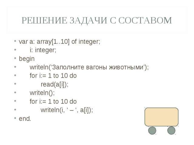 Решение задачи с составомvar a: array[1..10] of integer; i: integer;begin writeln('Заполните вагоны животными'); for i:= 1 to 10 do read(a[i]); writeln(); for i:= 1 to 10 do writeln(i, ' – ', a[i]);end.