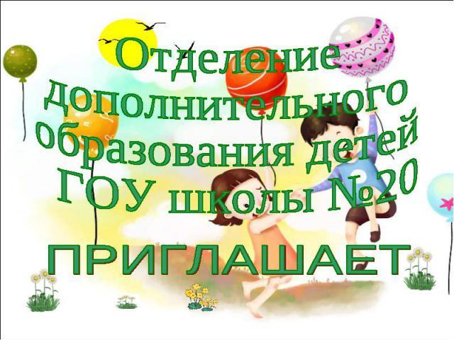 Отделение дополнительного образования детей ГОУ школы №20 ПРИГЛАШАЕТ