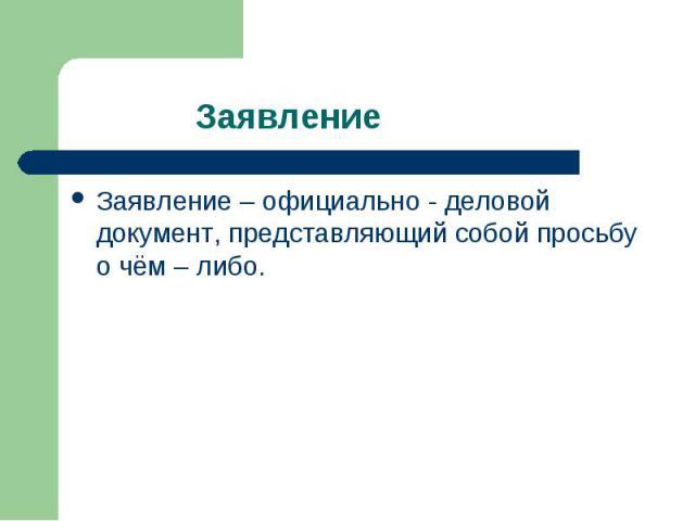 Заявление Заявление – официально - деловой документ, представляющий собой просьбу о чём – либо.