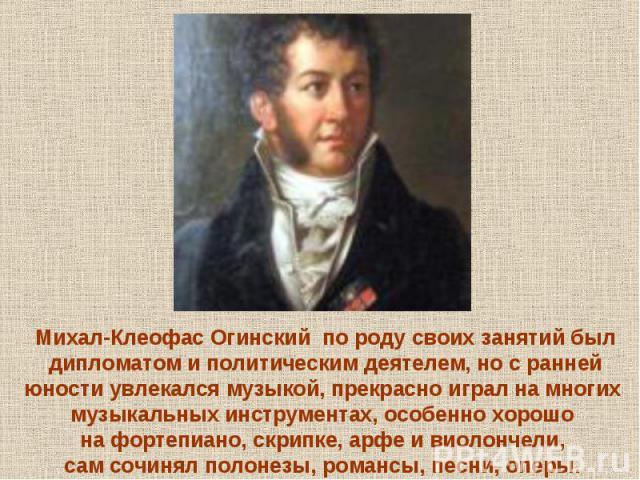 Михал-Клеофас Огинский по роду своих занятий был дипломатом и политическим деятелем, но с ранней юности увлекался музыкой, прекрасно играл на многих музыкальных инструментах, особенно хорошо на фортепиано, скрипке, арфе и виолончели, сам сочинял пол…