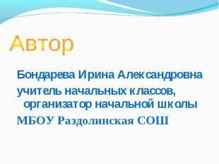 Автор Бондарева Ирина Александровнаучитель начальных классов, организатор началь