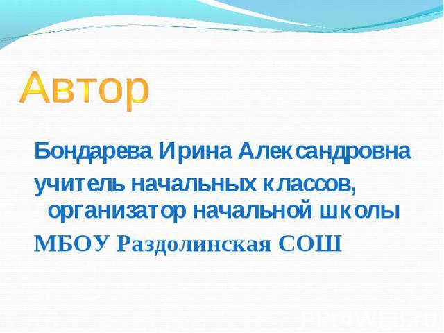 Автор Бондарева Ирина Александровнаучитель начальных классов, организатор начальной школыМБОУ Раздолинская СОШ