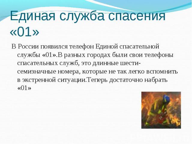 Единая служба спасения «01» В России появился телефон Единой спасательной службы «01».В разных городах были свои телефоны спасательных служб, это длинные шести- семизначные номера, которые не так легко вспомнить в экстренной ситуации.Теперь достаточ…