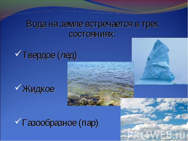 Вода на земле встречается в трех состояниях:Твердое (лед)ЖидкоеГазообразное (пар)