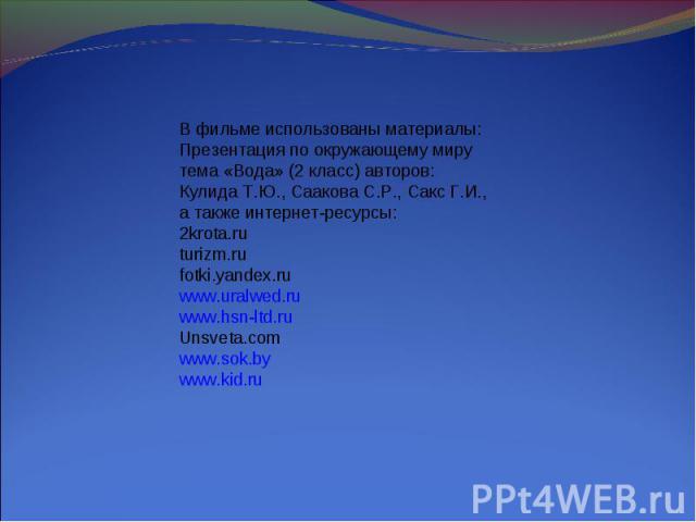 В фильме использованы материалы:Презентация по окружающему миру тема «Вода» (2 класс) авторов:Кулида Т.Ю., Саакова С.Р., Сакс Г.И.,а также интернет-ресурсы:2krota.ruturizm.rufotki.yandex.ruwww.uralwed.ruwww.hsn-ltd.ruUnsveta.comwww.sok.bywww.kid.ru