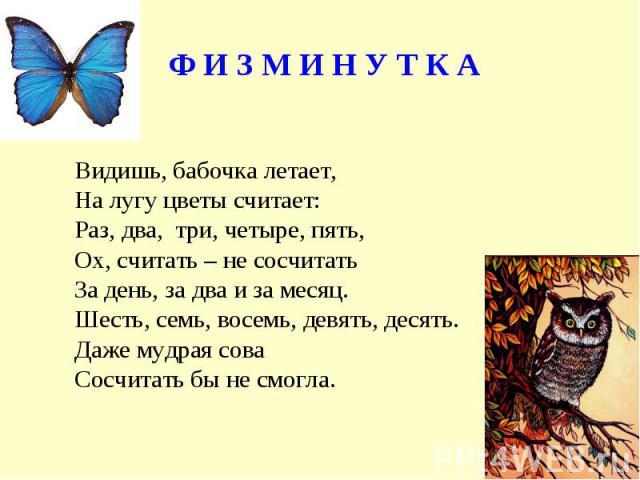 Ф И З М И Н У Т К АВидишь, бабочка летает,На лугу цветы считает:Раз, два, три, четыре, пять,Ох, считать – не сосчитатьЗа день, за два и за месяц. Шесть, семь, восемь, девять, десять.Даже мудрая соваСосчитать бы не смогла.