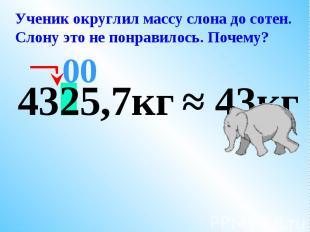 Ученик округлил массу слона до сотен.Слону это не понравилось. Почему?