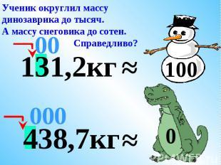 Ученик округлил массу динозаврика до тысяч.А массу снеговика до сотен. Справедли