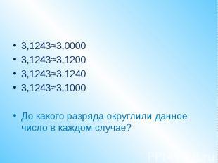 3,1243≈3,00003,1243≈3,12003,1243≈3.12403,1243≈3,1000До какого разряда округлили