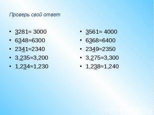 Проверь свой ответ3281≈ 30006348≈63002341≈23403,235≈3,2001,234≈1,2303561≈ 400063