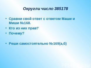 Округли число 385178Сравни свой ответ с ответом Маши и Миши №168.Кто из них прав