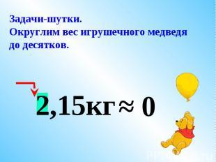 Задачи-шутки.Округлим вес игрушечного медведя до десятков.