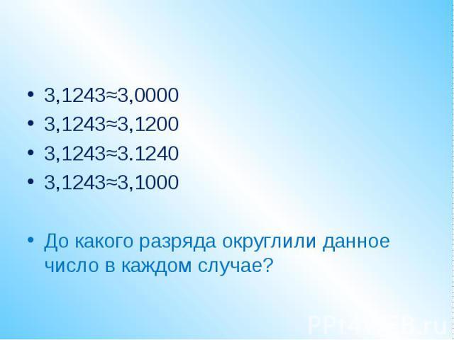 3,1243≈3,00003,1243≈3,12003,1243≈3.12403,1243≈3,1000До какого разряда округлили данное число в каждом случае?
