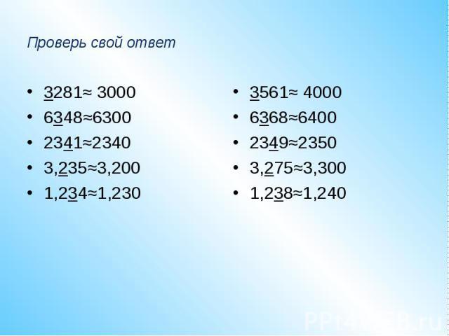 Проверь свой ответ3281≈ 30006348≈63002341≈23403,235≈3,2001,234≈1,2303561≈ 40006368≈64002349≈23503,275≈3,3001,238≈1,240