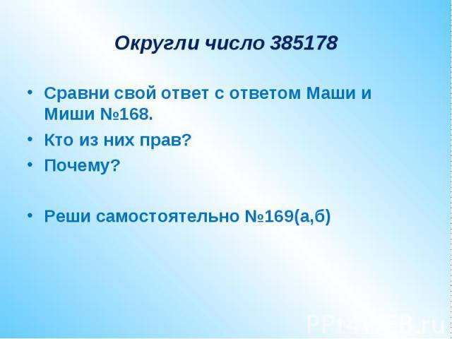 Округли число 385178Сравни свой ответ с ответом Маши и Миши №168.Кто из них прав?Почему?Реши самостоятельно №169(а,б)