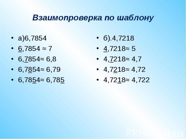Взаимопроверка по шаблонуа)6,78546,7854 ≈ 76,7854≈ 6,86,7854≈ 6,796,7854≈ 6,785б).4,72184,7218≈ 54,7218≈ 4,74,7218≈ 4,724,7218≈ 4,722