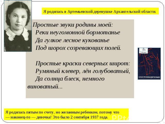 Я родилась в Артемьевской деревушке Архангельской области. Простые звуки родины моей: Реки неугомонной бормотанье Да гулкое лесное кукованье Под шорох созревающих полей.  Простые краски северных широт: Румяный клев…