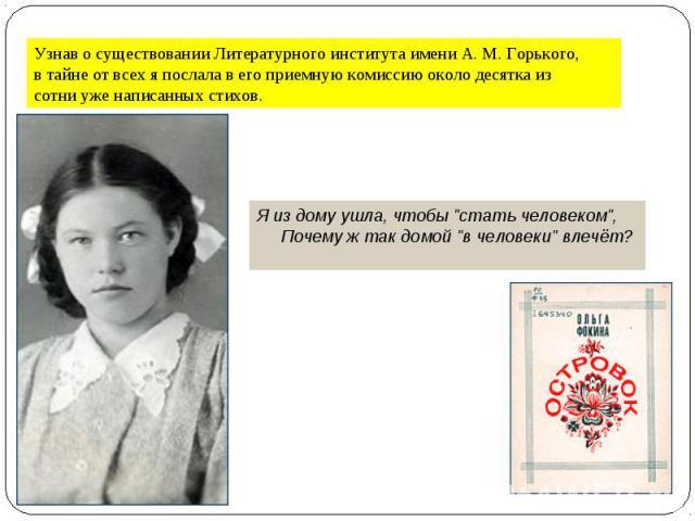 Узнав о существовании Литературного института имени А. М. Горького, в тайне от всех я послала в его приемную комиссию около десятка из сотни уже написанных стихов.Я из дому ушла, чтобы