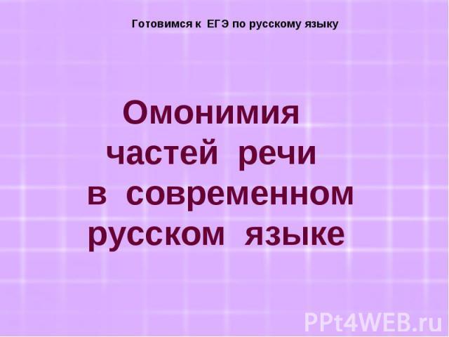 Готовимся к ЕГЭ по русскому языку Омонимия частей речи в современном русском языке