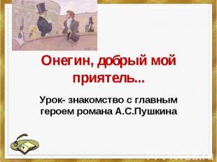 Онегин, добрый мой приятель Урок- знакомство с главным героем романа А.С.Пушкина