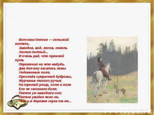 Вот наш Онегин — сельский житель,Заводов, вод, лесов, земельХозяин пол