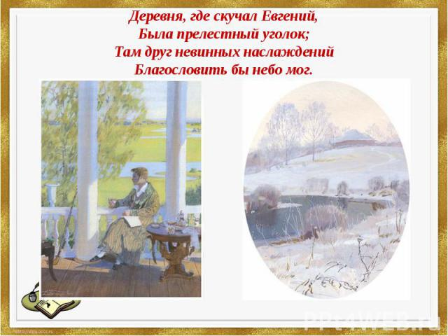 Деревня,гдескучалЕвгений,Была прелестный уголок;Там друг невинных наслажденийБлагословить бы небо мог.