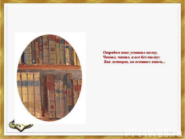 Отрядом книг уставил полку,Читал, читал, а все без толку:Как женщин, он оставил книги,..