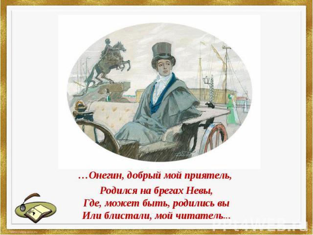 Онегин, добрый мой приятель,…Онегин, добрый мой приятель, Родился на брегах Невы,Где, может быть, родились выИли блистали, мой читатель...