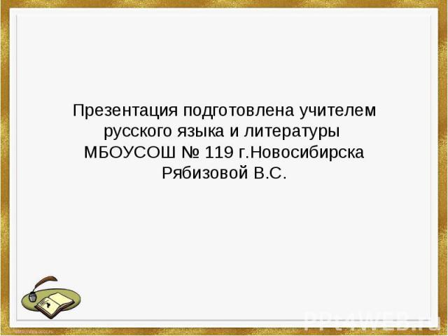 Презентация подготовлена учителем русского языка и литературы МБОУСОШ № 119 г.НовосибирскаРябизовой В.С.
