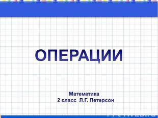 ОПЕРАЦИИ Математика 2 класс Л.Г. Петерсон