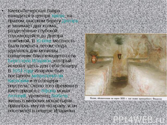 Киево-Печерская Лавра находится в центре Киева, на правом, высоком берегу Днепра, и занимает два холма, разделённые глубокой, спускающейся до Днепра ложбиной. В XI веке местность была покрыта лесом; сюда удалялся для молитвы священник близлежащего с…