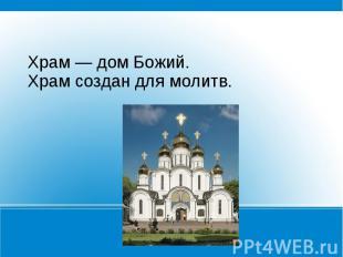 Храм — дом Божий.Храм создан для молитв.