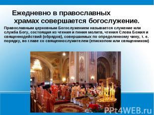 Ежедневно в православных храмах совершается богослужение.Православным церковным