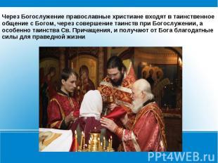Через Богослужение православные христиане входят в таинственное общение с Богом,