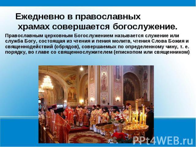Ежедневно в православных храмах совершается богослужение.Православным церковным Богослужением называется служение или служба Богу, состоящая из чтения и пения молитв, чтения Слова Божия и священнодействий (обрядов), совершаемых по определенному чину…