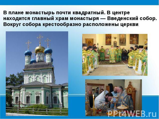 В плане монастырь почти квадратный. В центре находится главный храм монастыря — Введенский собор. Вокруг собора крестообразно расположены церкви.