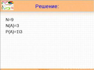 Решение: N=9N(A)=3P(A)=1\3