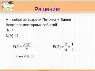 Решение: А – событие встречи Пяточка и ВинниВсего элементарных событий N=4N(A) =