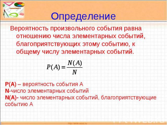 ОпределениеВероятность произвольного события равна отношению числа элементарных событий, благоприятствующих этому событию, к общему числу элементарных событий. Р(А) – вероятность события АN-число элементарных событийN(A)- число элементарных событий,…
