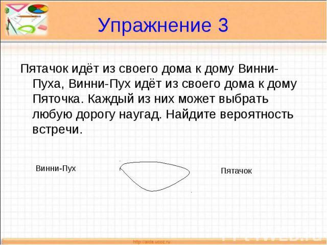 Упражнение 3 Пятачок идёт из своего дома к дому Винни-Пуха, Винни-Пух идёт из своего дома к дому Пяточка. Каждый из них может выбрать любую дорогу наугад. Найдите вероятность встречи.
