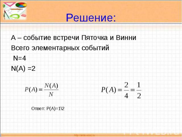 Решение: А – событие встречи Пяточка и ВинниВсего элементарных событий N=4N(A) =2