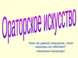 """Ораторское искусство """"Кто не умеет говорить, тот карьеры не сделает """"Наполеон Бо"""