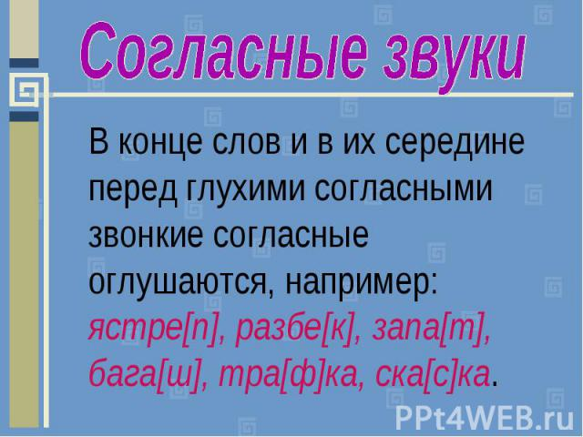 Согласные звукиВ конце слов и в их середине перед глухими согласными звонкие согласные оглушаются, например: ястре[п], разбе[к], запа[т], бага[ш], тра[ф]ка, ска[с]ка.