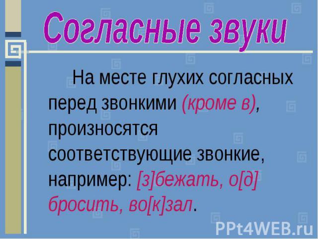 Согласные звукиНа месте глухих согласных перед звонкими (кроме в), произносятся соответствующие звонкие, например: [з]бежать, о[д] бросить, во[к]зал.