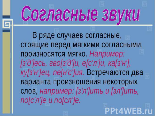 Согласные звукиВ ряде случаев согласные, стоящие перед мягкими согласными, произносятся мягко. Например: [з'д']есь, гво[з'д']и, е[с'л']и, ка[з'н'], ку[з'н']ец, пе[н'с']ия. Встречаются два варианта произношения некоторых слов, например: [з'л']ить и […