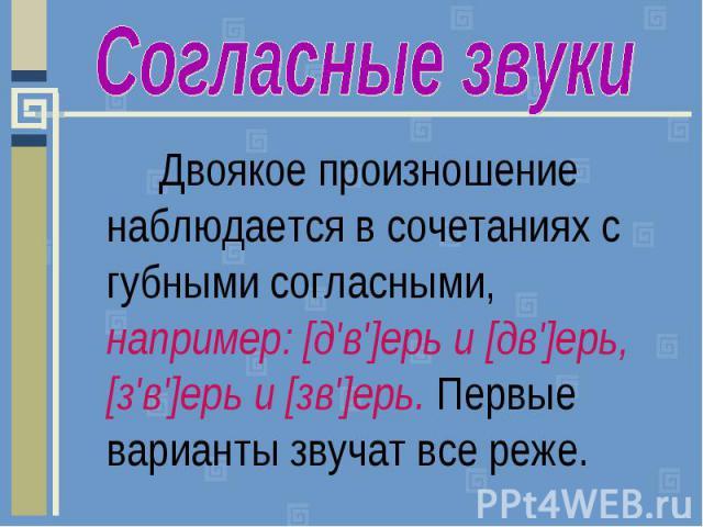 Согласные звукиДвоякое произношение наблюдается в сочетаниях с губными согласными, например: [д'в']ерь и [дв']ерь, [з'в']ерь и [зв']ерь. Первые варианты звучат все реже.