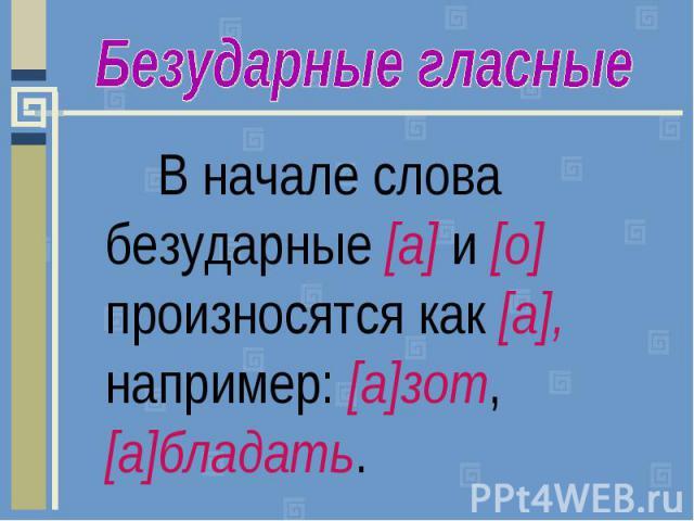Безударные гласныеВ начале слова безударные [а] и [о] произносятся как [а], например: [а]зот, [а]бладать.