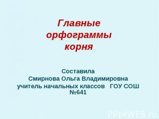 Главные орфограммы корня Составила Смирнова Ольга Владимировна учитель начальных